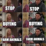 Friends Joey teached french | ME WIFE STOP STOP BUYING BUYING FARM ANIMALS FARM ANIMALS STOP BUYING FARM ANIMALS LET'S GET GOATS! | image tagged in friends joey teached french | made w/ Imgflip meme maker