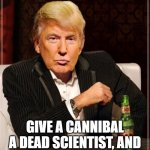 Trump Most Interesting Man In The World | GIVE A CANNIBAL A DEAD SCIENTIST, AND HE'LL EAT FARADAY... | image tagged in trump most interesting man in the world | made w/ Imgflip meme maker