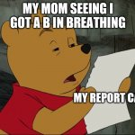 Winnie The Pooh | MY MOM SEEING I GOT A B IN BREATHING MY REPORT CARD | image tagged in winnie the pooh | made w/ Imgflip meme maker