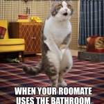 Gotta Go Cat Meme | WHEN YOUR ROOMATE USES THE BATHROOM FOR 2 HOURS 5 TIMES A DAY OH MY GOD! OH MY GOD! OH MY GOOOD!!! | image tagged in memes,gotta go cat | made w/ Imgflip meme maker