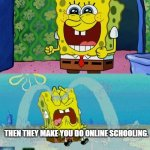 Online School | WHEN YOU GO ON QUARINTINE BECAUSE OF COVID-19 THEN THEY MAKE YOU DO ONLINE SCHOOLING. -WALTER KILLIAN'S MEMES | image tagged in spongebob happy and sad,covid-19,little axwolf,walter killian's memes,online school | made w/ Imgflip meme maker
