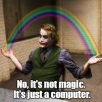 Working in I.T. Support | No, it's not magic.  It's just a computer. | image tagged in memes,joker rainbow hands,tech support | made w/ Imgflip meme maker