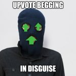 upvote begging in disguise | UPVOTE BEGGING IN DISGUISE | image tagged in ski mask robber | made w/ Imgflip meme maker