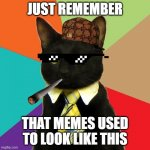 Business Cat Meme | JUST REMEMBER THAT MEMES USED TO LOOK LIKE THIS | image tagged in memes,business cat | made w/ Imgflip meme maker