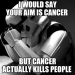 Depressed Stormtrooper | I WOULD SAY YOUR AIM IS CANCER BUT CANCER ACTUALLY KILLS PEOPLE | image tagged in depressed stormtrooper | made w/ Imgflip meme maker