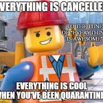 "E V E R Y T H I N G   I S   C A N C E L L E D | EVERYTHING IS CANCELLED EVERYTHING IS COOL WHEN YOU'VE BEEN QUARANTINED TO THE TUNE OF ""EVERYTHING IS AWESOME"" 