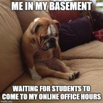 Distance Learning office hours | ME IN MY BASEMENT WAITING FOR STUDENTS TO COME TO MY ONLINE OFFICE HOURS | image tagged in bulldogsad | made w/ Imgflip meme maker