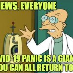 Like many bad TV plots, it was just a dream. | GOOD NEWS, EVERYONE THE COVID-19 PANIC IS A GIANT HOAX  AND YOU CAN ALL RETURN TO WORK | image tagged in futurama professor | made w/ Imgflip meme maker