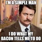 Ron Swanson loves bacon | I'M A SIMPLE MAN I DO WHAT MY BACON TELLS ME TO DO | image tagged in memes,ron swanson,bacon | made w/ Imgflip meme maker