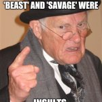 Angry Old Man | BACK IN MY DAY 'BEAST' AND 'SAVAGE' WERE INSULTS | image tagged in memes,angry old man | made w/ Imgflip meme maker