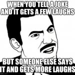 This always happens :/ | WHEN YOU TELL A JOKE AND IT GETS A FEW LAUGHS BUT SOMEONE ELSE SAYS IT AND GETS MORE LAUGHS | image tagged in memes,seriously face | made w/ Imgflip meme maker