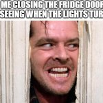The Shining | ME CLOSING THE FRIDGE DOOR AND SEEING WHEN THE LIGHTS TURN OFF | image tagged in the shining | made w/ Imgflip meme maker