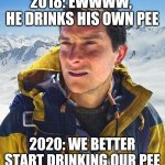 Bear Grylls Meme | 2018: EWWWW,  HE DRINKS HIS OWN PEE 2020: WE BETTER START DRINKING OUR PEE | image tagged in memes,bear grylls | made w/ Imgflip meme maker
