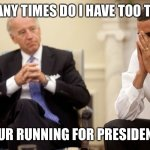 Biden Obama | HOW MANY TIMES DO I HAVE TOO TELL YOU, YOUR RUNNING FOR PRESIDENT? | image tagged in biden obama | made w/ Imgflip meme maker