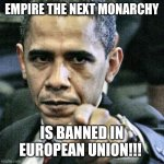 Pissed Off Obama Meme | EMPIRE THE NEXT MONARCHY IS BANNED IN EUROPEAN UNION!!! | image tagged in memes,pissed off obama | made w/ Imgflip meme maker