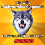 Pachyonychia Congenita | Life with Pachyonychia Congenita PLAYING LIFE ON DIFFICULTY HARDCORE | image tagged in memes,courage wolf,challenge accepted,disability,challenge,pachyonychia congenita | made w/ Imgflip meme maker
