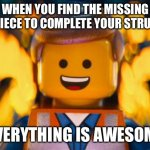 lego movie emmet | WHEN YOU FIND THE MISSING LEGO PIECE TO COMPLETE YOUR STRUCTURE EVERYTHING IS AWESOME | image tagged in lego movie emmet | made w/ Imgflip meme maker