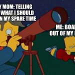 skinner telescope | ME: BOARD OUT OF MY MIND MY MOM: TELLING ME WHAT I SHOULD DO IN MY SPARE TIME | image tagged in skinner telescope | made w/ Imgflip meme maker