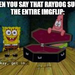 respect raydog | WHEN YOU SAY THAT RAYDOG SUCKS THE ENTIRE IMGFLIP: | image tagged in raydog,memes,funny,die | made w/ Imgflip meme maker