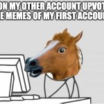 Computer Horse Meme | ME ON MY OTHER ACCOUNT UPVOTING THE MEMES OF MY FIRST ACCOUNT | image tagged in memes,computer horse,upvotes,troll | made w/ Imgflip meme maker