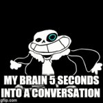 Low effort meme | MY BRAIN 5 SECONDS INTO A CONVERSATION | image tagged in gifs,fun | made w/ Imgflip video-to-gif maker
