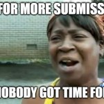 Every day at Imgflip | WAIT FOR MORE SUBMISSIONS? AIN'T NOBODY GOT TIME FOR THAT | image tagged in memes,ain't nobody got time for that,submissions | made w/ Imgflip meme maker