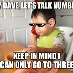 Business baby | HEY DAVE, LET'S TALK NUMBERS KEEP IN MIND I CAN ONLY GO TO THREE | image tagged in memes,no bullshit business baby | made w/ Imgflip meme maker