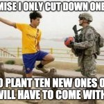 Tree Arrest | I PROMISE I ONLY CUT DOWN ONE TREE! SO PLANT TEN NEW ONES OR YOU WILL HAVE TO COME WITH ME... | image tagged in memes,fifa e call of duty,trees,arrest,plant | made w/ Imgflip meme maker