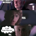Live long and profit. | DO YOU LIKE PINEAPPLE ON PIZZA? YES I will train this one | image tagged in palpatine unnatural,memes,star wars,pineapple pizza | made w/ Imgflip meme maker