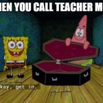 mom | WHEN YOU CALL TEACHER MOM | image tagged in okay get in | made w/ Imgflip meme maker