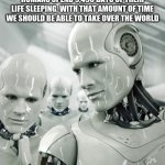 Taking over | HUMANS SPEND 9,490 DAYS OF THEIR LIFE SLEEPING, WITH THAT AMOUNT OF TIME WE SHOULD BE ABLE TO TAKE OVER THE WORLD | image tagged in memes,robots | made w/ Imgflip meme maker