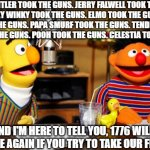 Info Wars portrayed by Sesame Street | HITLER TOOK THE GUNS. JERRY FALWELL TOOK THE GUNS. TINKY WINKY TOOK THE GUNS. ELMO TOOK THE GUNS. MICKEY TOOK THE GUNS. PAPA SMURF TOOK THE  | image tagged in bert and ernie radio,guns,2nd amendment,infowars,firearms | made w/ Imgflip meme maker