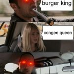 BURGERKING | burger king congee queen | image tagged in the rock driving | made w/ Imgflip meme maker