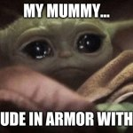 Crying Baby Yoda | MY MUMMY... IS A DUDE IN ARMOR WITH PTSD | image tagged in crying baby yoda | made w/ Imgflip meme maker