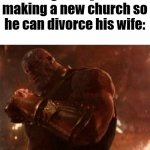 Reality can be whatever I want. | King Henry VIII making a new church so he can divorce his wife: | image tagged in reality can be whatever i want | made w/ Imgflip meme maker