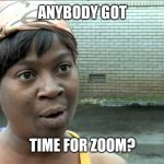 Anybody got time for Zoom? | ANYBODY GOT TIME FOR ZOOM? | image tagged in aint nobody got time | made w/ Imgflip meme maker