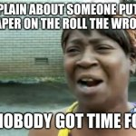 Steel that toilet paper if you can | COMPLAIN ABOUT SOMEONE PUTTING TOILET PAPER ON THE ROLL THE WRONG WAY? AIN'T NOBODY GOT TIME FOR DAT | image tagged in memes,ain't nobody got time for that | made w/ Imgflip meme maker