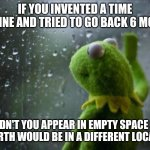 I worry about these things so you don't have to. Thank you. | IF YOU INVENTED A TIME MACHINE AND TRIED TO GO BACK 6 MONTHS WOULDN'T YOU APPEAR IN EMPTY SPACE SINCE THE EARTH WOULD BE IN A DIFFERENT LOCA | image tagged in sad kermit,time travel | made w/ Imgflip meme maker
