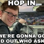 Hop in we're gonna find who asked meme