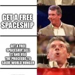 Vince McMahon Reaction w/Glowing Eyes | SOLVE WORLD HUNGER GET A FREE SPACESHIP GET A FREE SPACESHIP, SELL IT, AND USE THE PROCEEDS TO SOLVE WORLD HUNGER GET A FREE SPACESHIP AND U | image tagged in vince mcmahon reaction w/glowing eyes,world hunger,spaceship | made w/ Imgflip meme maker