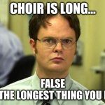choir | CHOIR IS LONG... FALSE IT'S THE LONGEST THING YOU DO!!! | image tagged in memes,dwight schrute | made w/ Imgflip meme maker