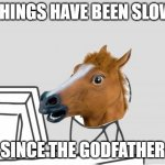Computer Horse Meme | THINGS HAVE BEEN SLOW SINCE THE GODFATHER | image tagged in memes,computer horse | made w/ Imgflip meme maker