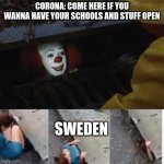 swedes be like | CORONA: COME HERE IF YOU WANNA HAVE YOUR SCHOOLS AND STUFF OPEN SWEDEN | image tagged in pennywise in sewer,school,2020,sweden,coronavirus | made w/ Imgflip meme maker