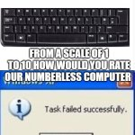 task failed successfully | FROM A SCALE OF 1 TO 10 HOW WOULD YOU RATE OUR NUMBERLESS COMPUTER | image tagged in task failed successfully | made w/ Imgflip meme maker