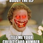 Buddy The Elf Meme | BUDDY THE ELF TELL ME YOUR CREDIT CARD NUMBER. | image tagged in memes,buddy the elf | made w/ Imgflip meme maker
