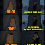 Bring it on Kuzco | UH OH MOST LIKELY YEP BRING IT ON LET ME GUESS, MURDER HORNETS? FOLLOWED BY AN EARTH SHATTERING ASTEROID? | image tagged in bring it on kuzco,memes | made w/ Imgflip meme maker