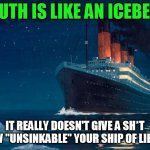 "A worthy thing to think on (partly inspired by another recent meme) | TRUTH IS LIKE AN ICEBERG IT REALLY DOESN'T GIVE A SH*T HOW ""UNSINKABLE"" YOUR SHIP OF LIES IS 