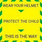 Stay Alert | WEAR YOUR HELMET PROTECT THE CHILD THIS IS THE WAY | image tagged in stay alert | made w/ Imgflip meme maker