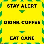 Stay Alert | STAY ALERT DRINK COFFEE EAT CAKE | image tagged in stay alert | made w/ Imgflip meme maker