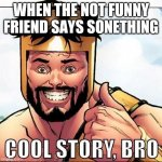 Cool Story Bro Meme | WHEN THE NOT FUNNY FRIEND SAYS SONETHING | image tagged in memes,cool story bro | made w/ Imgflip meme maker